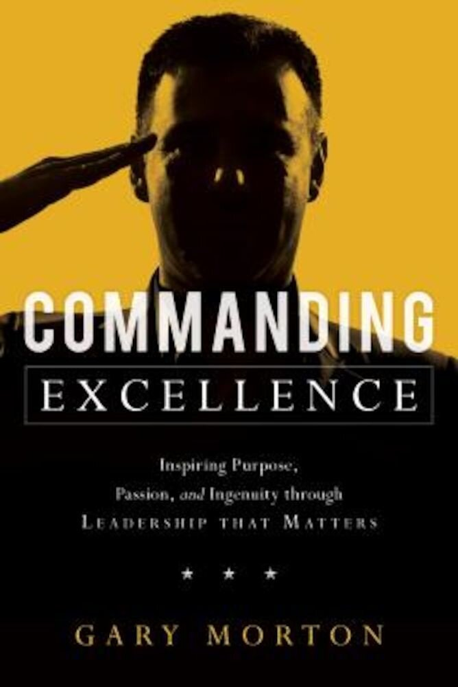 Commanding Excellence: Inspiring Purpose, Passion, and Ingenuity Through Leadership That Matters, Hardcover