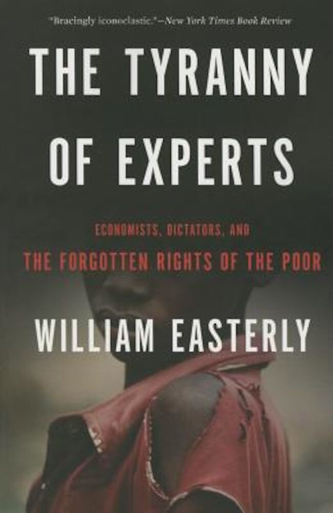 The Tyranny of Experts: Economists, Dictators, and the Forgotten Rights of the Poor, Paperback