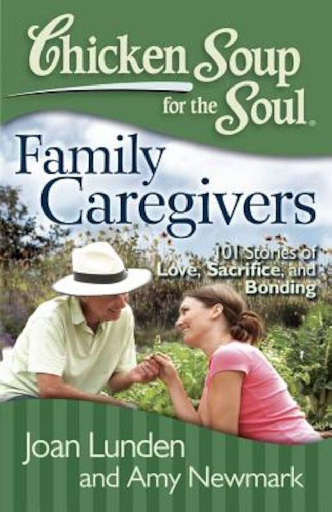 Chicken Soup for the Soul: Family Caregivers: 101 Stories of Love, Sacrifice, and Bonding, Paperback