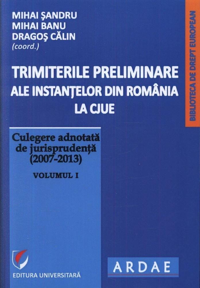 Trimiterile preliminare ale instantelor din Romania la CJUE. Culegere adnotata de jurisprudenta (2007-2013). Volumul I