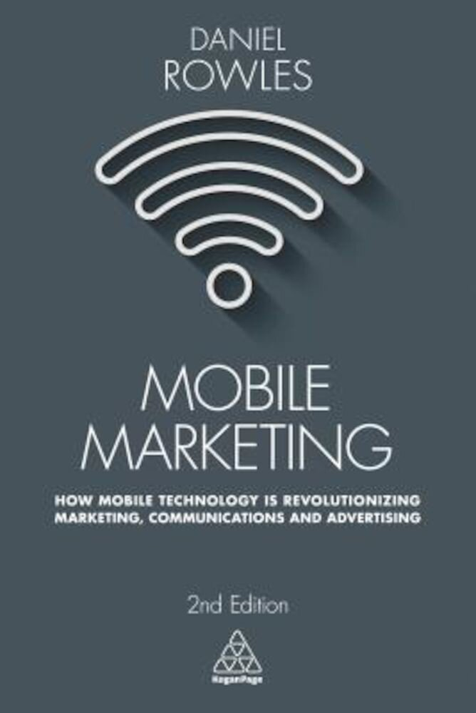 Mobile Marketing: How Mobile Technology Is Revolutionizing Marketing, Communications and Advertising, Paperback