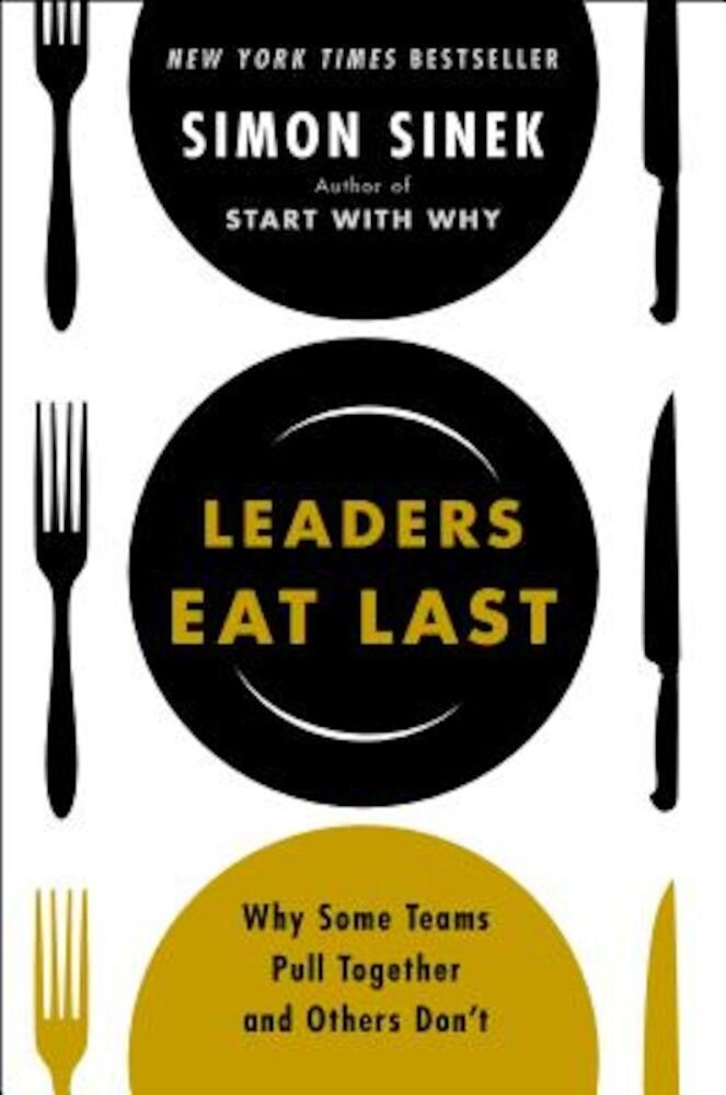Leaders Eat Last: Why Some Teams Pull Together and Others Don't, Hardcover