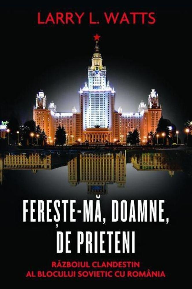 Fereste-ma, Doamne, de prieteni. Razboiul clandestin al blocului sovietic cu Romania