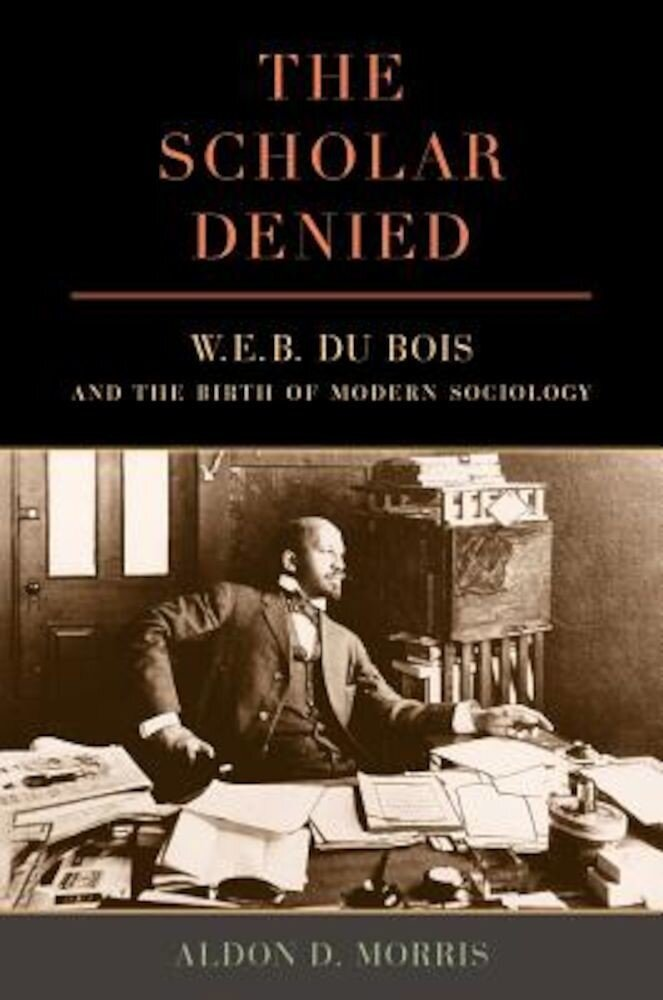 The Scholar Denied: W. E. B. Du Bois and the Birth of Modern Sociology, Paperback
