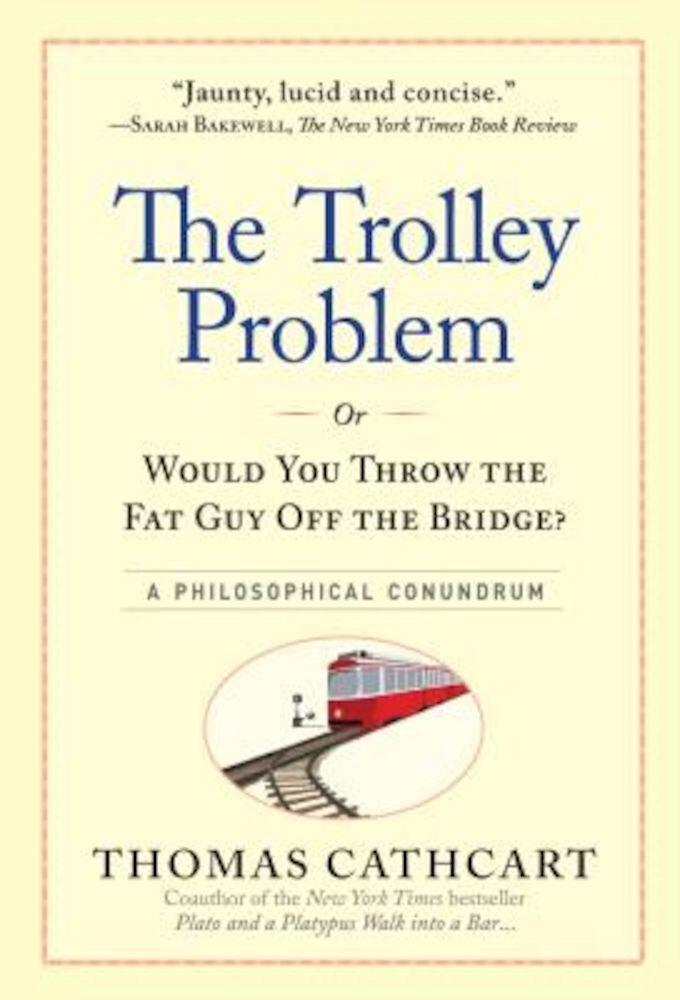The Trolley Problem, or Would You Throw the Fat Guy Off the Bridge?: A Philosophical Conundrum, Hardcover