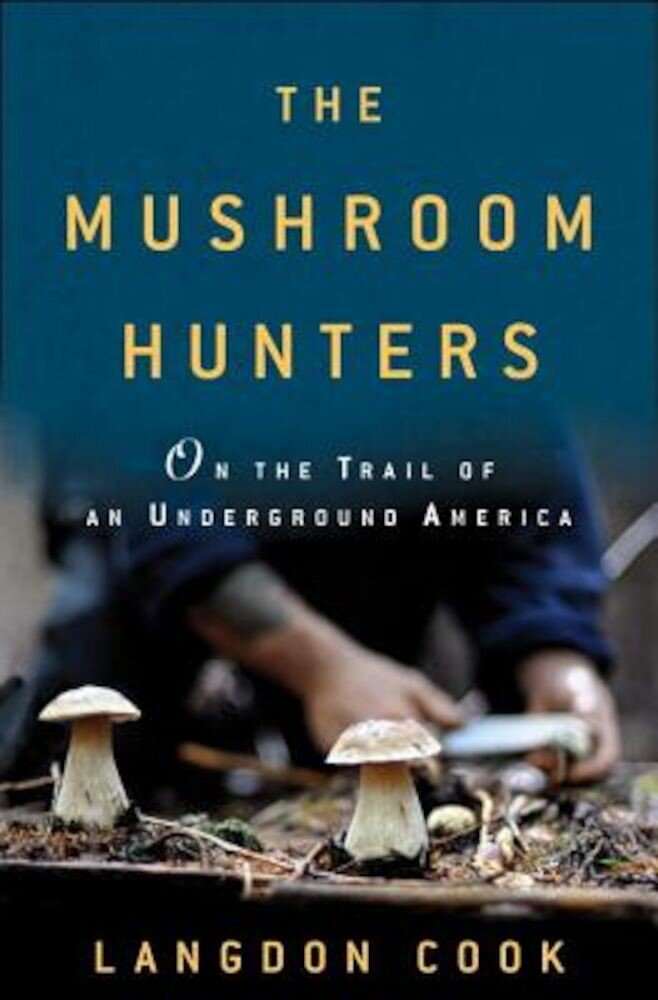 The Mushroom Hunters: On the Trail of an Underground America, Hardcover