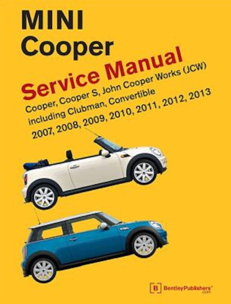 Mini Cooper (R55, R56, R57) Service Manual: 2007, 2008, 2009, 2010, 2011, 2012, 2013: Cooper, Cooper S, John Cooper Works (JCW) Including Clubman, Con, Hardcover