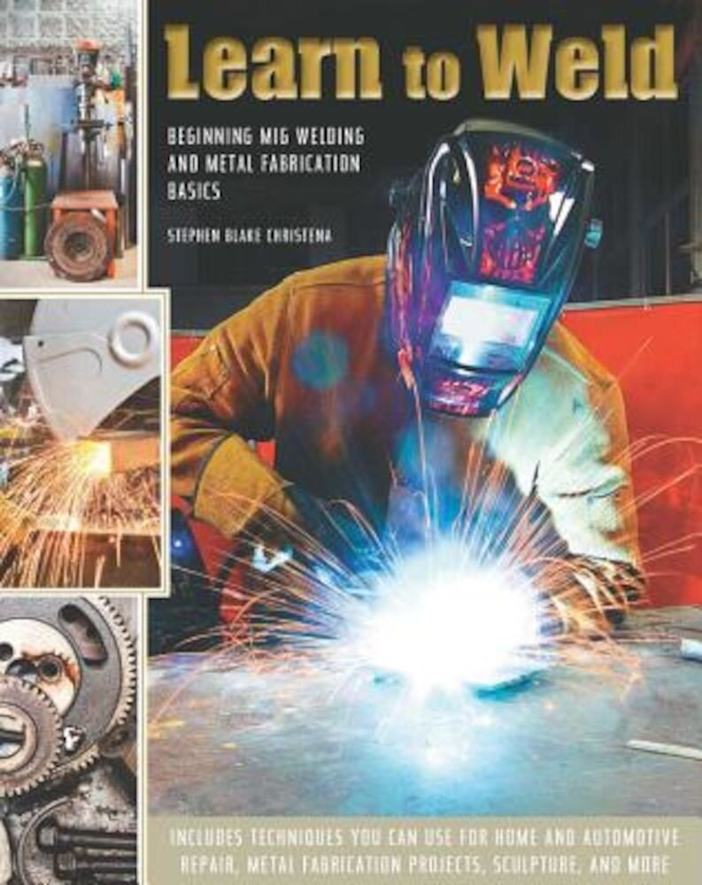 Learn to Weld: Beginning MIG Welding and Metal Fabrication Basics, Hardcover