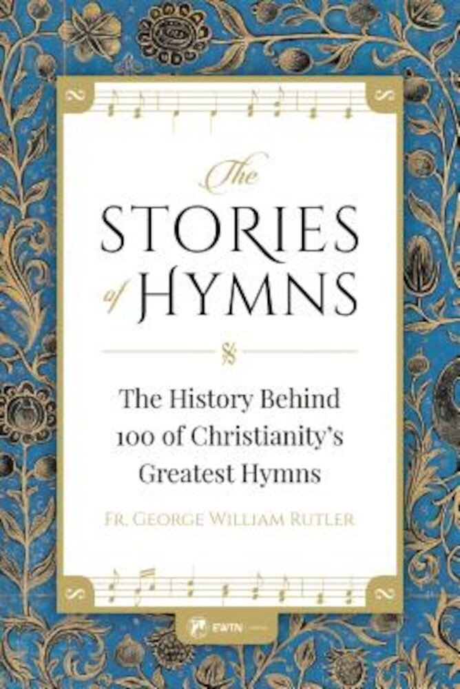 The Stories of Hymns: The History Behind 100 of Christianity's Greatest Hymns, Paperback