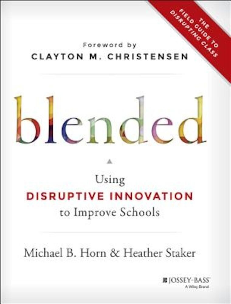 Blended: Using Disruptive Innovation to Improve Schools, Hardcover