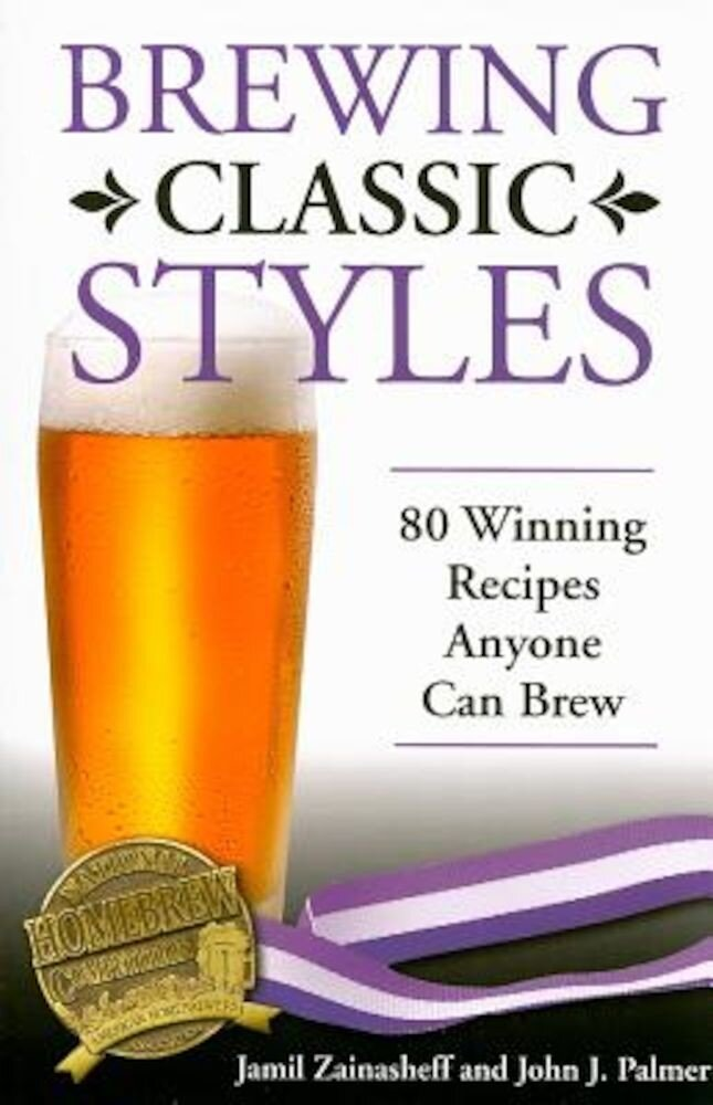 Brewing Classic Styles: 80 Winning Recipes Anyone Can Brew, Paperback