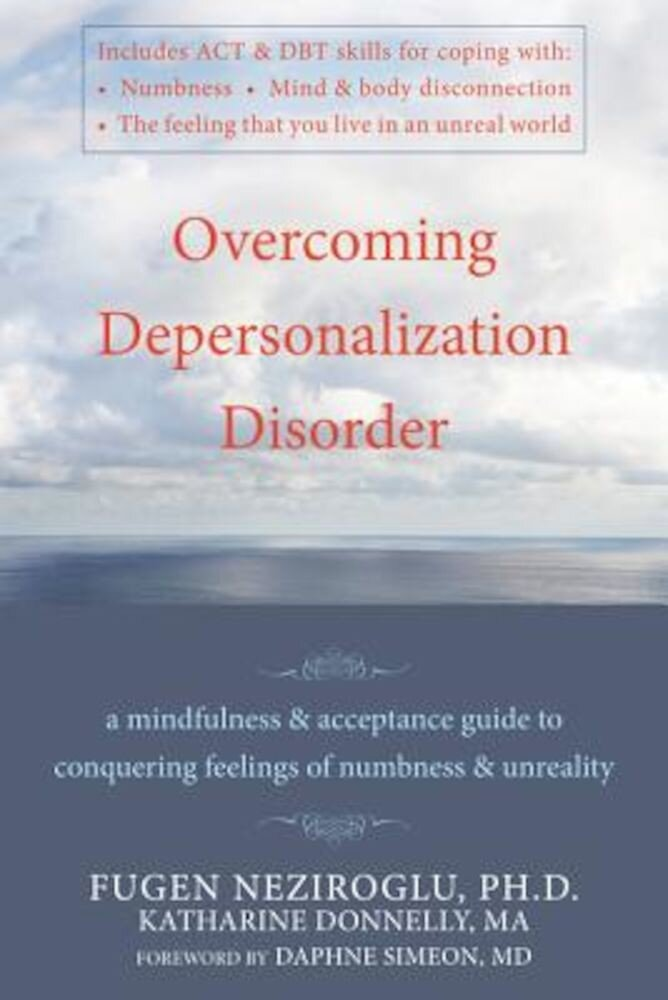 Overcoming Depersonalization Disorder: A Mindfulness & Acceptance Guide to Conquering Feelings of Numbness & Unreality, Paperback
