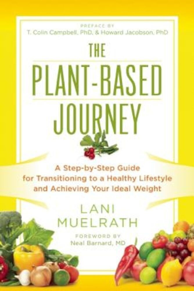 The Plant-Based Journey: A Step-By-Step Guide for Transitioning to a Healthy Lifestyle and Achieving Your Ideal Weight, Paperback