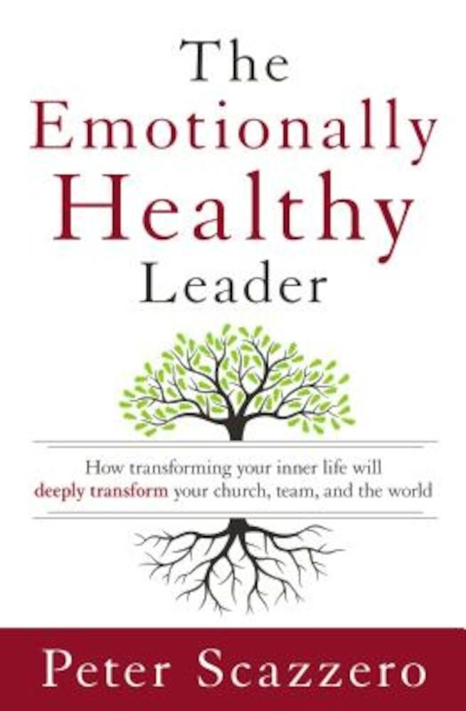 The Emotionally Healthy Leader: How Transforming Your Inner Life Will Deeply Transform Your Church, Team, and the World, Hardcover