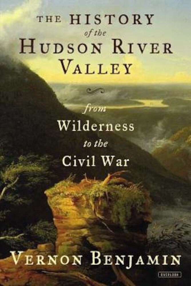 The History of the Hudson River Valley: From Wilderness to the Civil War, Hardcover
