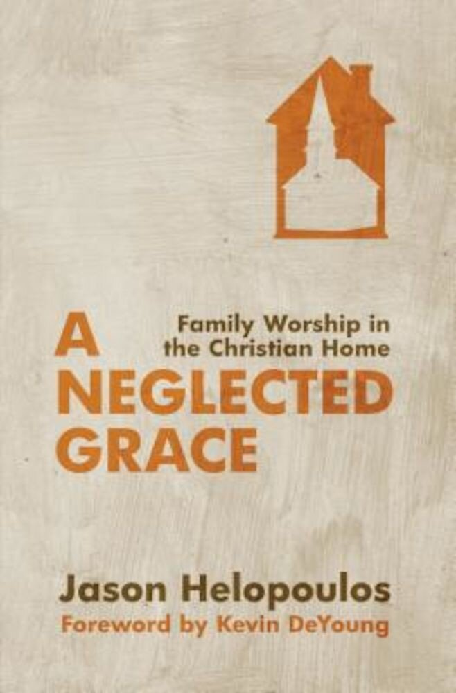 A Neglected Grace: Family Worship in the Christian Home, Paperback