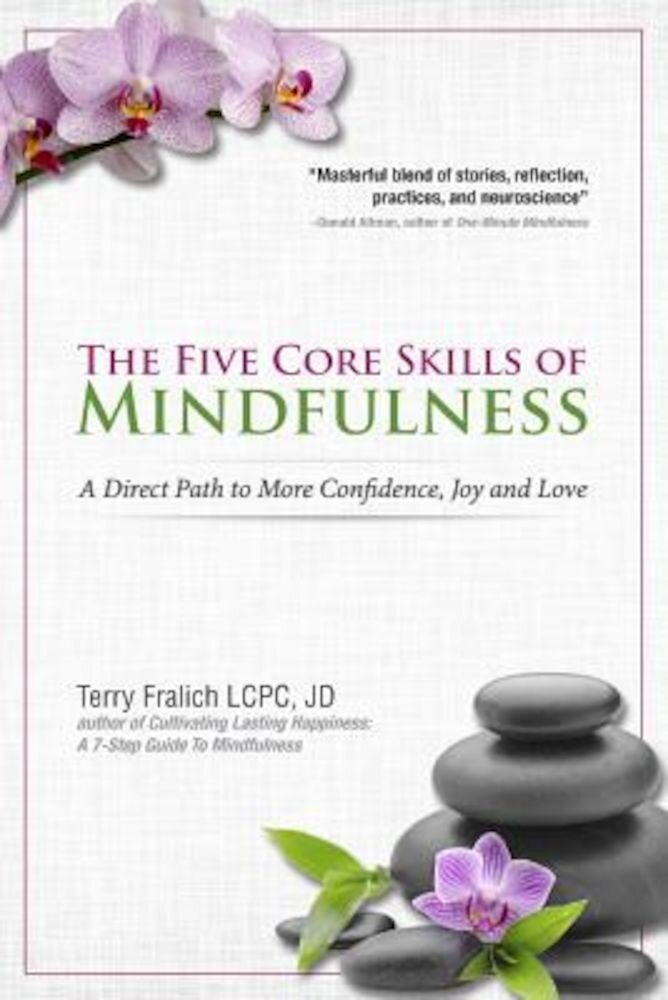 The Five Core Skills of Mindfulness: A Direct Path to More Confidence, Joy and Love, Paperback