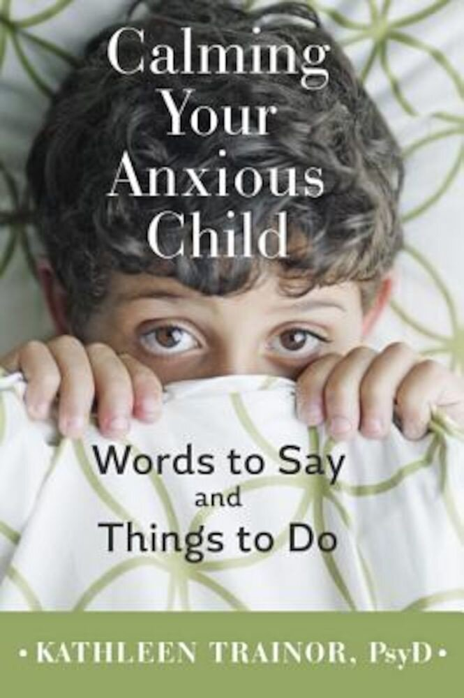 Calming Your Anxious Child: Words to Say and Things to Do, Paperback