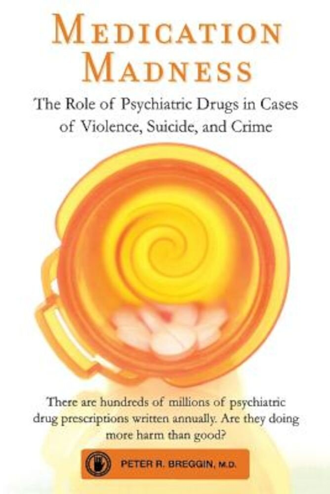 Medication Madness: The Role of Psychiatric Drugs in Cases of Violence, Suicide, and Crime, Paperback