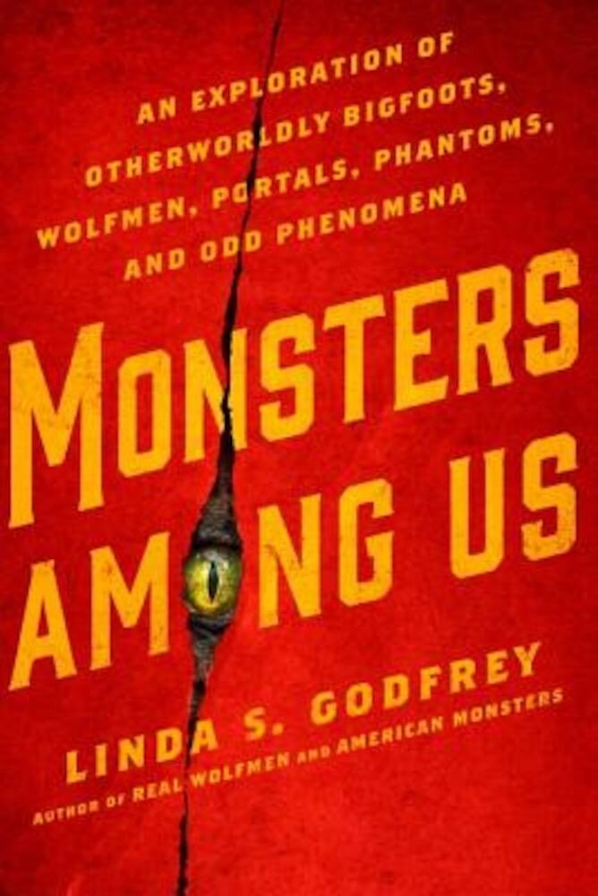 Monsters Among Us: An Exploration of Otherworldly Bigfoots, Wolfmen, Portals, Phantoms, and Odd Phenomena, Paperback