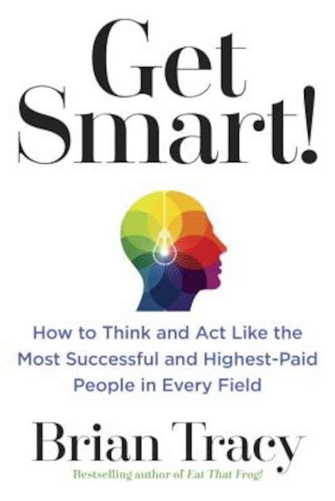 Get Smart!: How to Think and ACT Like the Most Successful and Highest-Paid People in Every Field, Paperback