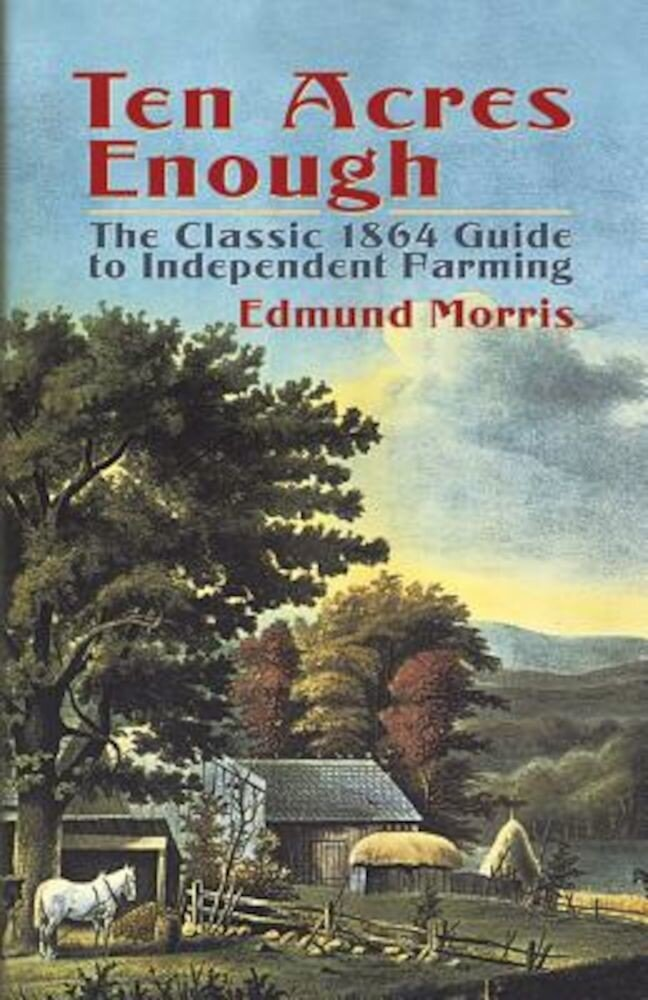 Ten Acres Enough: The Classic 1864 Guide to Independent Farming, Paperback