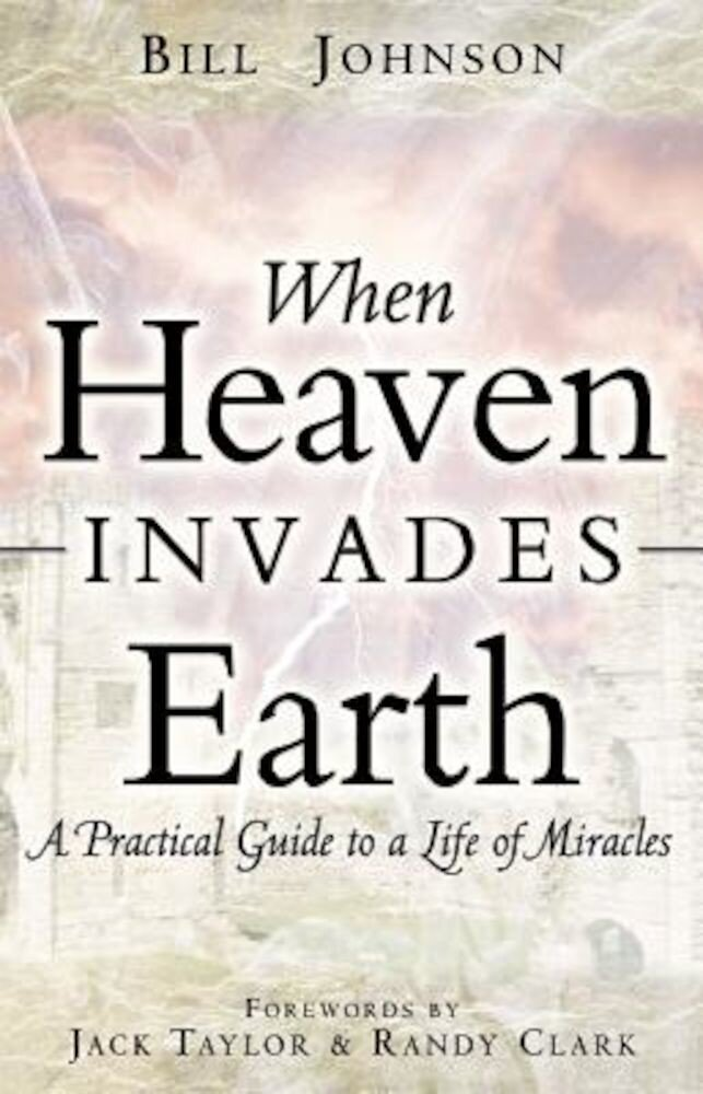 When Heaven Invades Earth: A Practical Guide to a Life of Miracles, Paperback