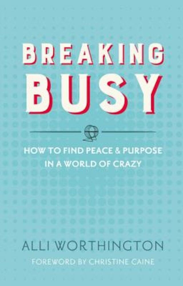 Breaking Busy: How to Find Peace and Purpose in a World of Crazy, Paperback