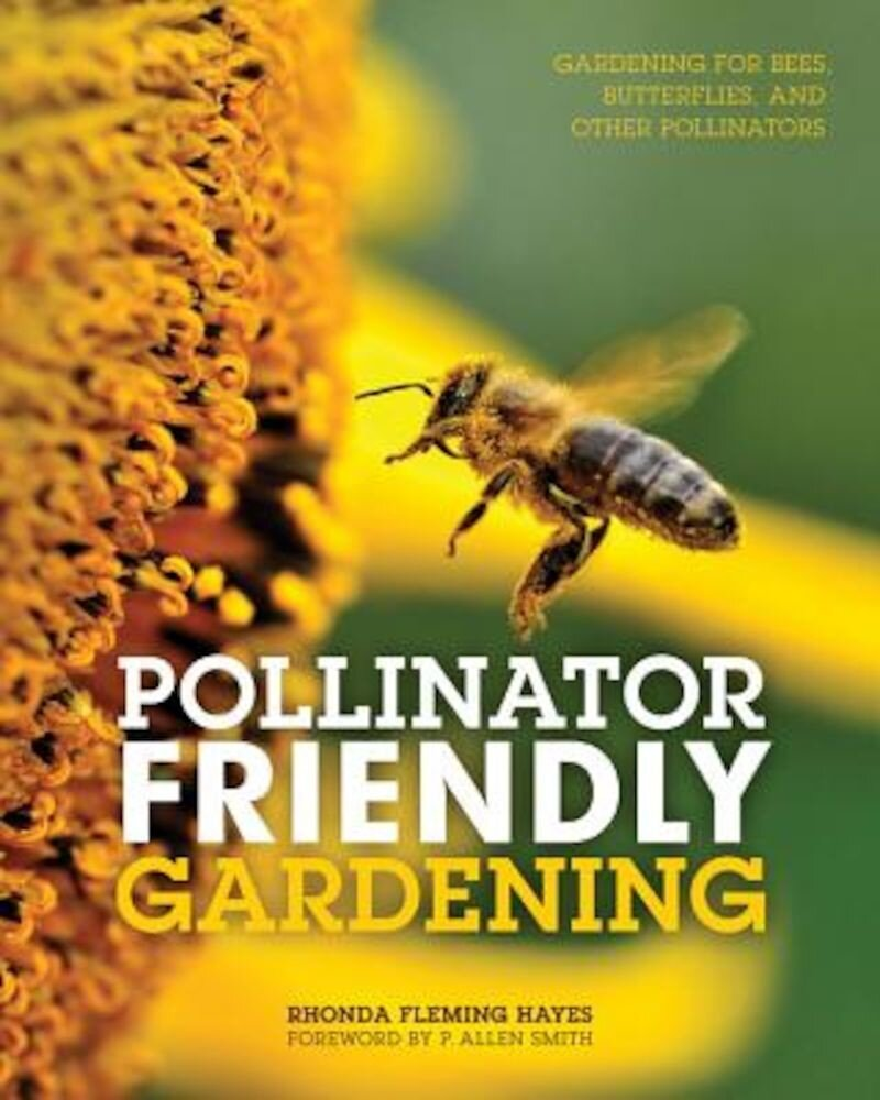 Pollinator Friendly Gardening: Gardening for Bees, Butterflies, and Other Pollinators, Paperback
