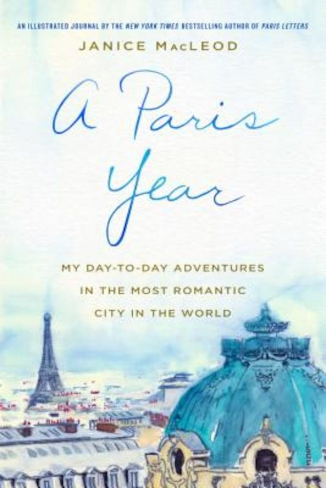 A Paris Year: My Day-To-Day Adventures in the Most Romantic City in the World, Hardcover