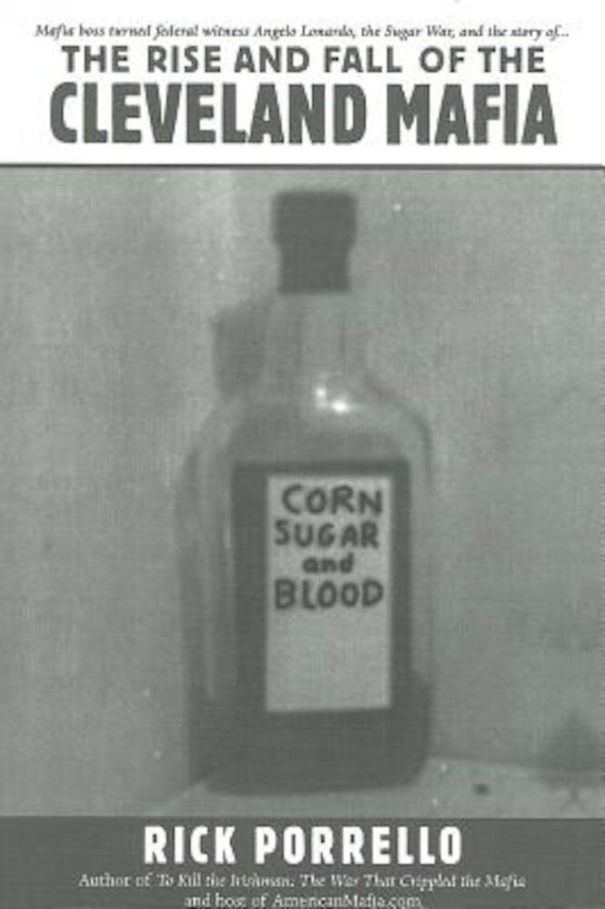 The Rise and Fall of the Cleveland Mafia: Corn Sugar and Blood, Paperback