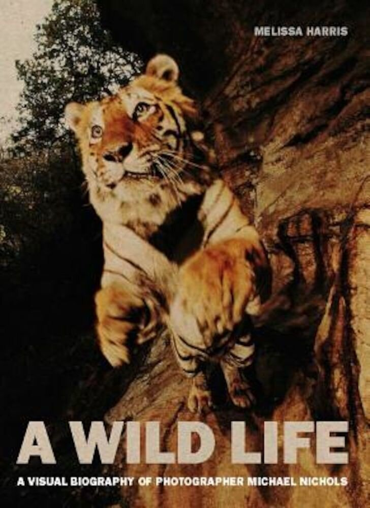 A Wild Life: A Visual Biography of Photographer Michael Nichols, Hardcover
