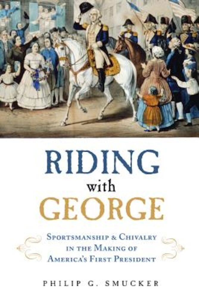 Riding with George: Sportsmanship & Chivalry in the Making of America's First President, Hardcover