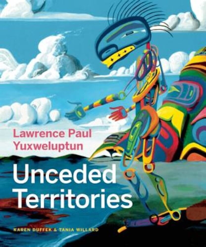Lawrence Paul Yuxweluptun: Unceded Territories, Hardcover