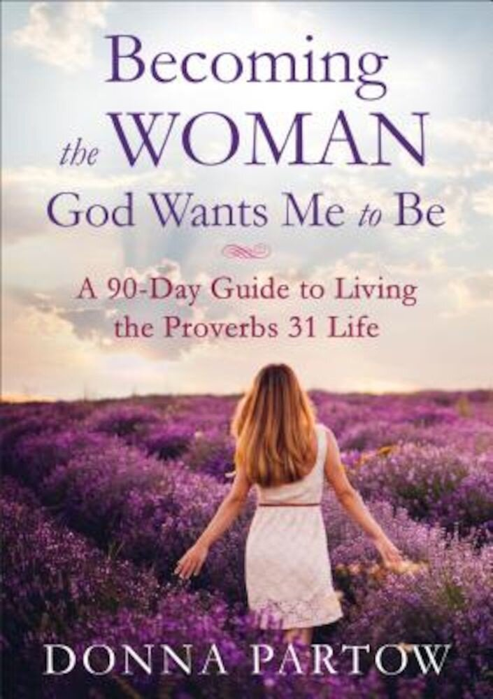 Becoming the Woman God Wants Me to Be: A 90-Day Guide to Living the Proverbs 31 Life, Paperback