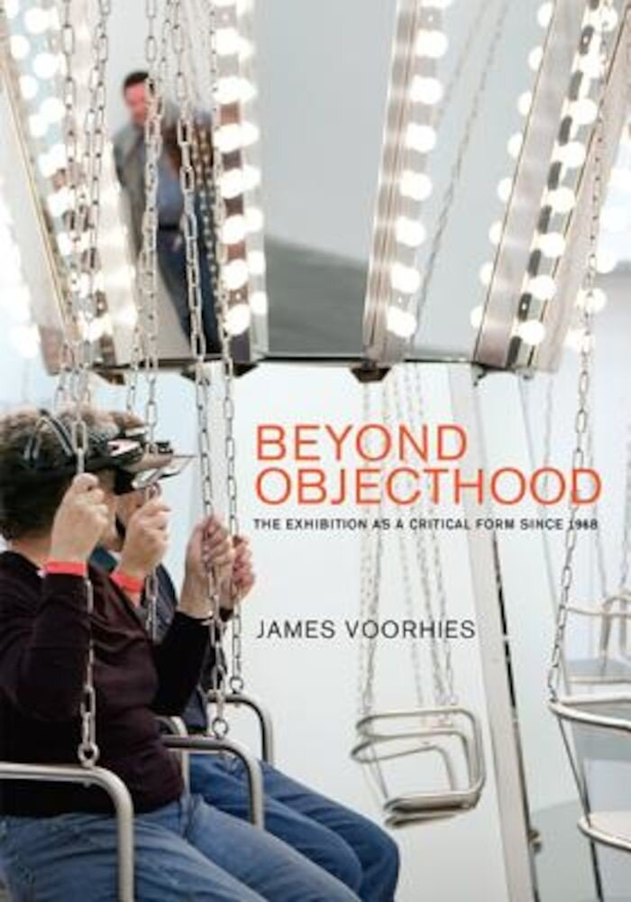 Beyond Objecthood: The Exhibition as a Critical Form Since 1968, Hardcover