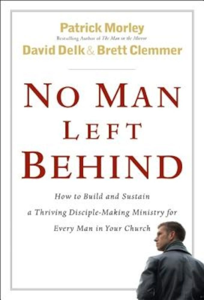 No Man Left Behind: How to Build and Sustain a Thriving Disciple-Making Ministry for Every Man in Your Church, Hardcover