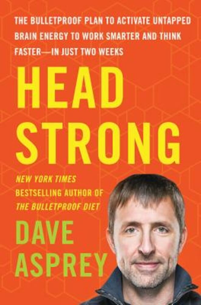 Head Strong: The Bulletproof Plan to Activate Untapped Brain Energy to Work Smarter and Think Faster-In Just Two Weeks, Hardcover