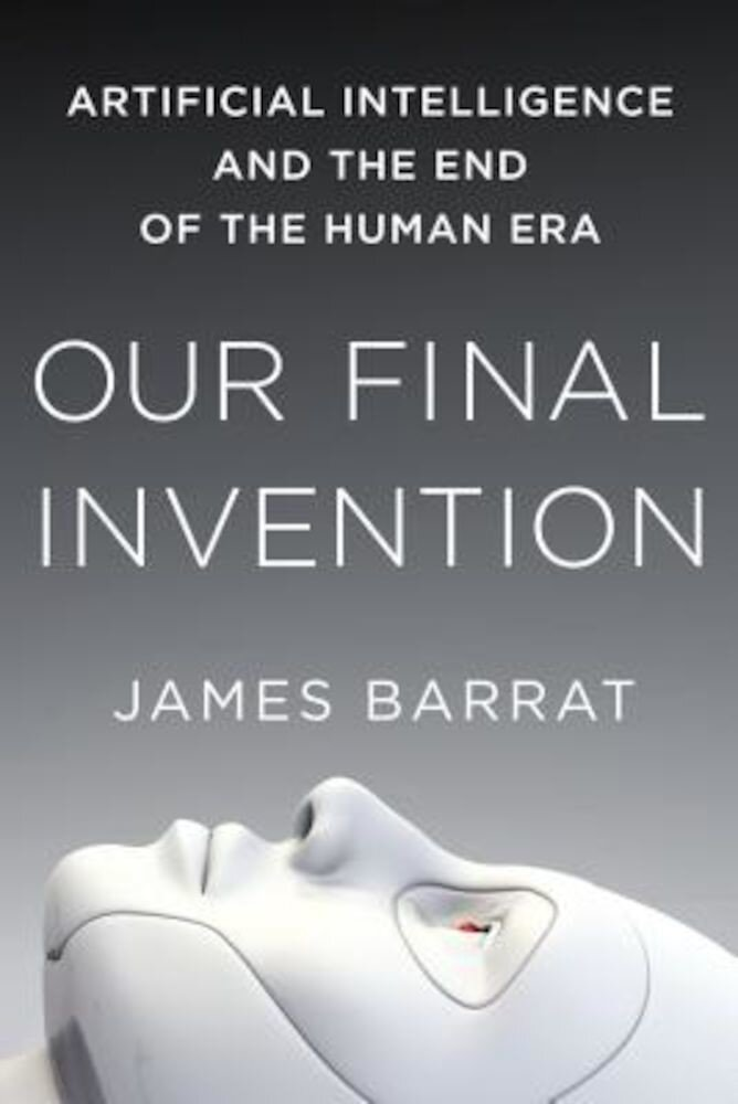 Our Final Invention: Artificial Intelligence and the End of the Human Era, Paperback