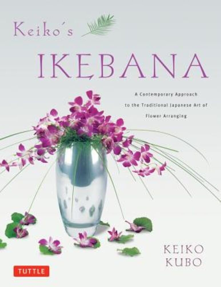 Keiko's Ikebana: A Contemporary Approach to the Traditional Japanese Art of Flower Arranging, Paperback