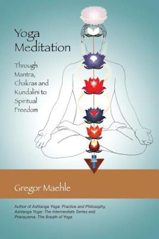 Yoga Meditation: Through Mantra, Chakras and Kundalini to Spiritual Freedom, Paperback