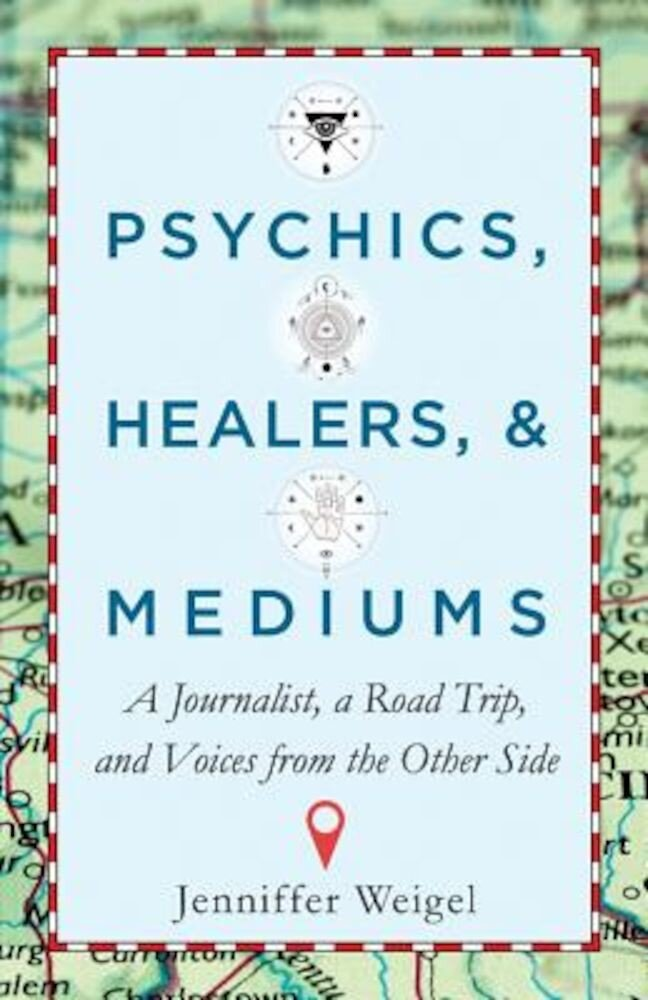 Psychics, Healers, & Mediums: A Journalist, a Road Trip, and Voices from the Other Side, Paperback