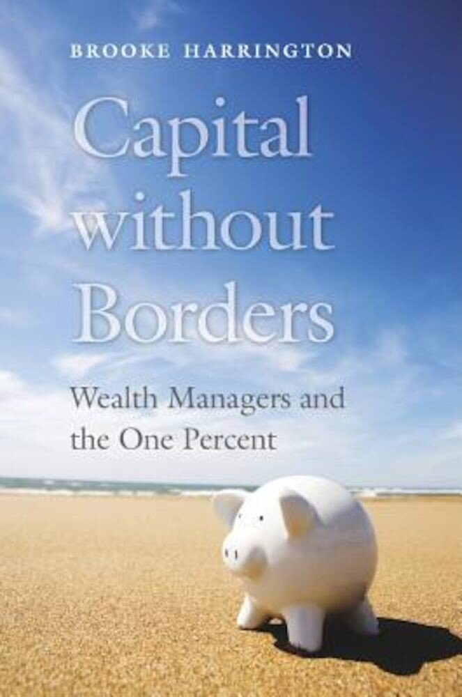 Capital Without Borders: Wealth Managers and the One Percent, Hardcover