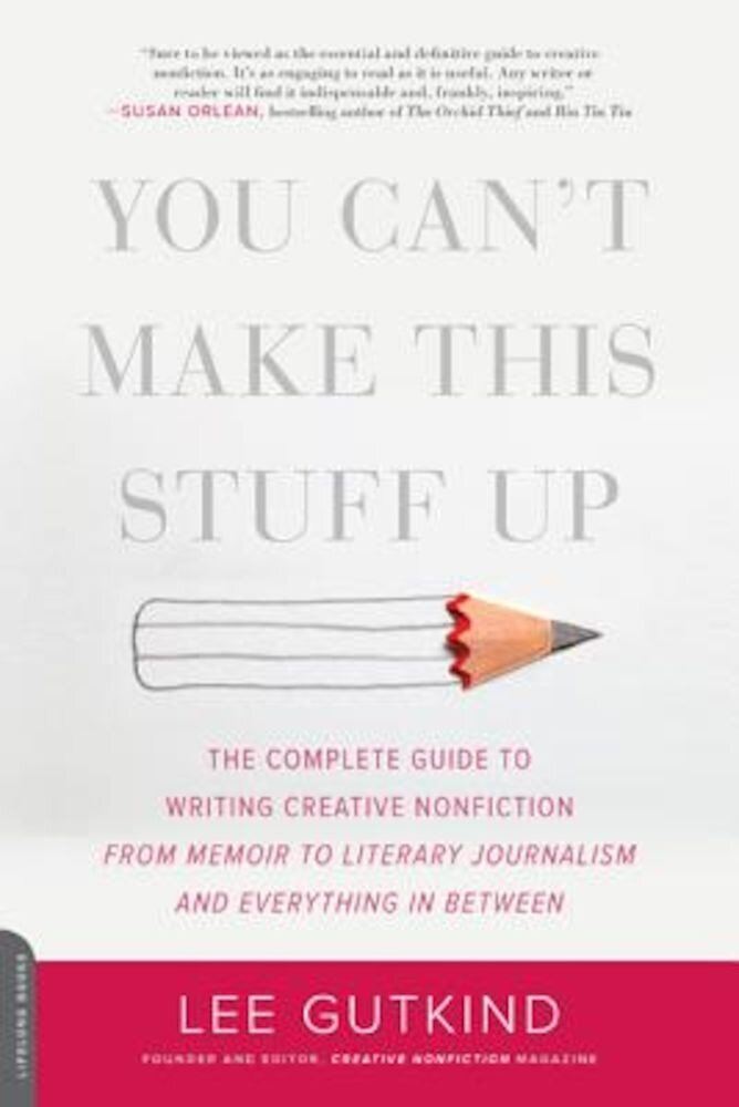 You Can't Make This Stuff Up: The Complete Guide to Writing Creative Nonfiction--From Memoir to Literary Journalism and Everything in Between, Paperback