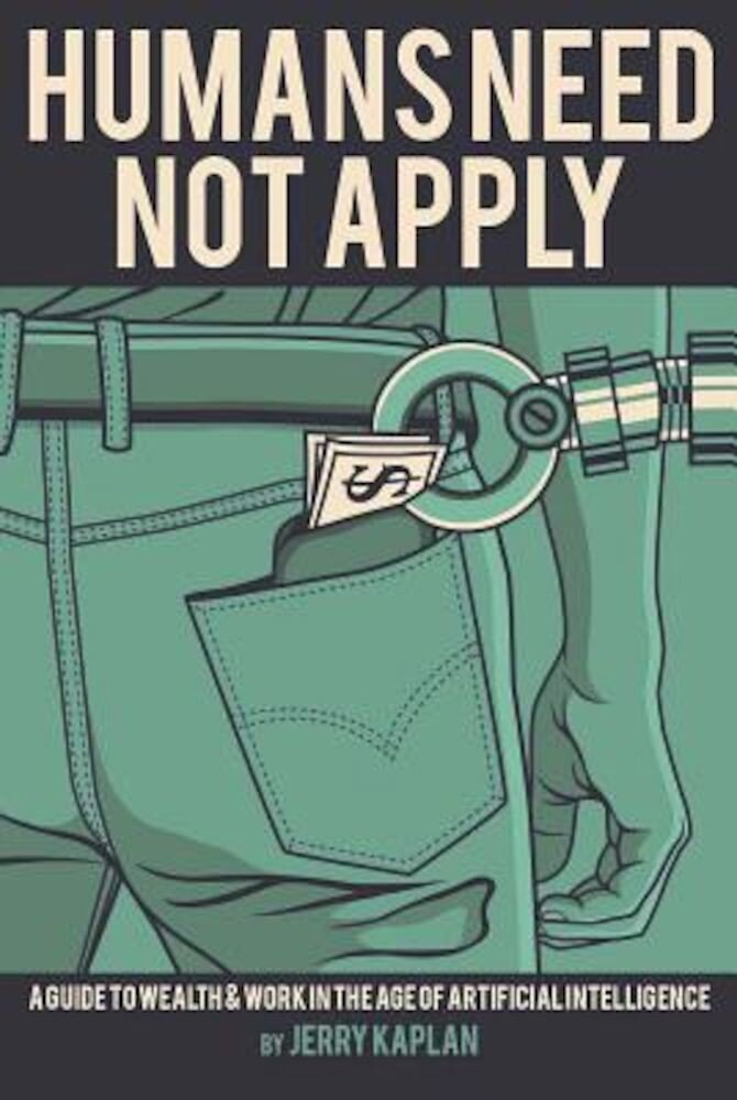 Humans Need Not Apply: A Guide to Wealth and Work in the Age of Artificial Intelligence, Paperback