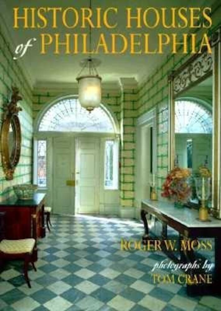 Historic Houses of Philadelphia: A Tour of the Region's Museum Homes, Hardcover