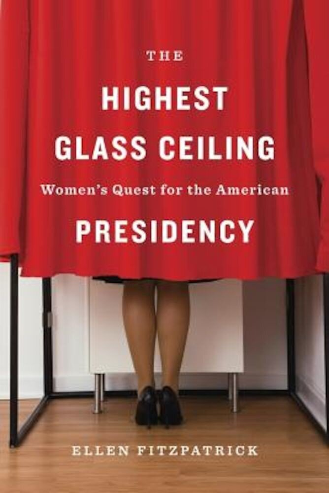 The Highest Glass Ceiling: Women's Quest for the American Presidency, Hardcover