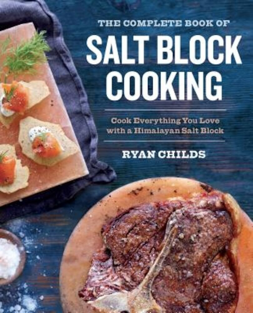 The Complete Book of Salt Block Cooking: Cook Everything You Love with a Himalayan Salt Block, Paperback