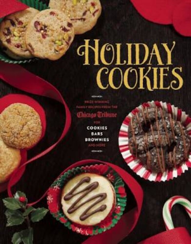 Holiday Cookies: Prize-Winning Family Recipes from the Chicago Tribune for Cookies, Bars, Brownies and More, Hardcover