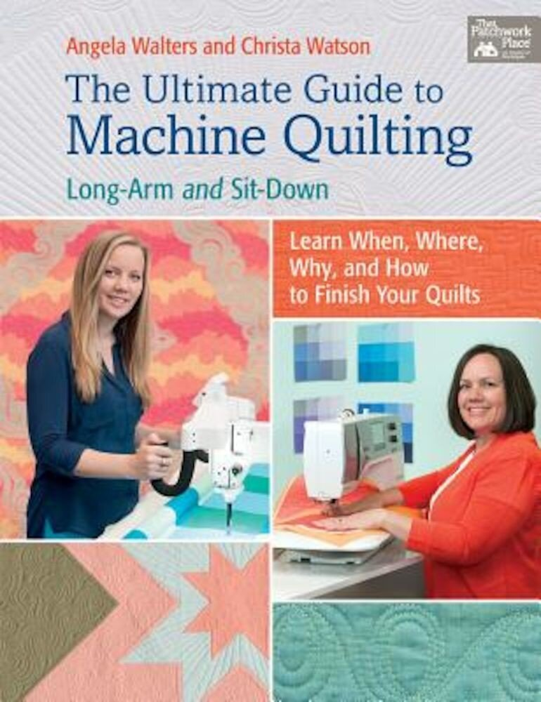 The Ultimate Guide to Machine Quilting: Long-Arm and Sit-Down--Learn When, Where, Why, and How to Finish Your Quilts, Paperback